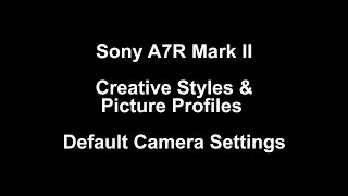 Sony A7R II Creative Styles & Picture Profile Video Examples