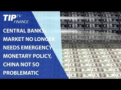Central Banks: Market no longer needs emergency monetary policy, China not so problematic