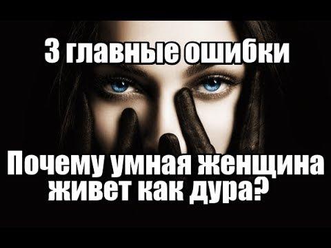 3 главные ОШИБКИ, из-за которых УМНАЯ женщина живет КАК ДУРА.