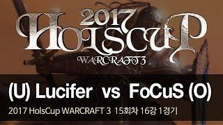[ Lucifer vs FoCuS ] - 2017 HolsCup WARCRAFT 3 15주차 16강 1경기 171212
