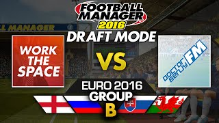 EURO 2016 Draft Mode: Group B - WorkTheSpace vs DoctorBenjyFM | Football Manager 2016