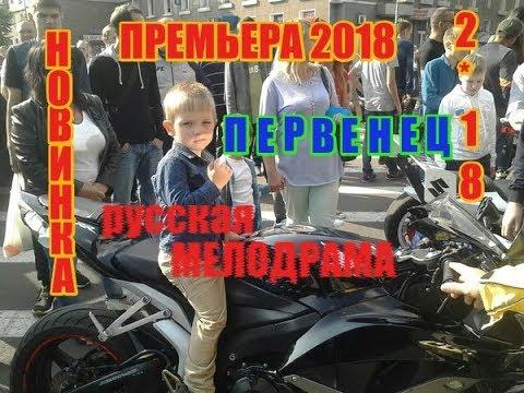 ПРЕМЬЕРА 2018 ПРОШИБЛА И ОБОЛЬСТИЛА ИНТЕРНЕТ  ПЕРВЕНЕЦ  Русские мелодрамы 2018 новинки, фильмы