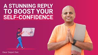 A stunning reply to boost your self-confidence by Gaur Gopal Das
