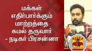 Kamal Haasan will be able to provide the change that Public Wants - Actor Prasanna