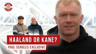 Paul Scholes: Haaland or Kane? Exclusive Interview