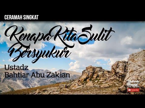 Kenapa Kita Sulit Bersyukur - Ustadz Bahtiar Abu Zakian