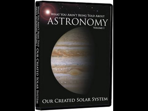 What You Aren't Being Told About Astronomy - Vol. I (Our Created Solar System)