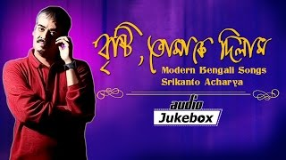 Brishti Tomake Dilam | Modern Bengali Songs | Srikanto Acharya - Audio Jukebox