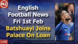 Batshuayi Moves To Crystal Palace - Friday 1st February - PLZ English Football News