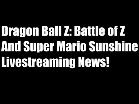 Dragon Ball Z: Battle of Z/ Super Mario Sunshine Streaming News!