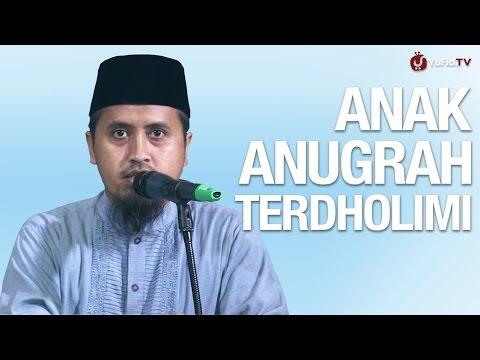 Anak Anugrah Yang Terdholimi - Ustadz Abdullah Zaen, MA