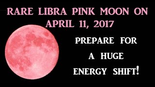 Pink Full Moon, April 11th 2017.  Huge Energy Shifts