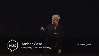 Amber Case - Designing Calm Technology - #NUX6 - @caseorganic