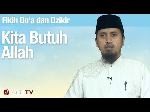 Fiqih Doa dan Dzikir: Kita Butuh Allah - Ustadz Abdullah Zaen, MA