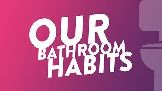Our Bathroom Habits