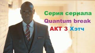 Серия из сериала Quantum Break Акт 3 выбор развилки Хэтч в HD 60 fps