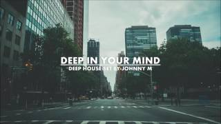 Deep In Your Mind | Deep House Set | Winter 2017 Mixed By Johnny M