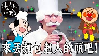 HowHowの小廚房 / 來丟麵包超人的頭吧!!!