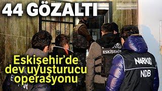 Eskişehir'de Dev Uyuşturucu Operasyonu: 44 Gözaltı