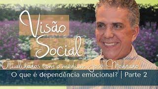O que é dependência emocional? | Visão Social | Parte 2 (04/06/2017)