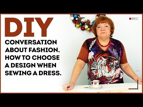 Conversation about fashion. How to choose a design when sewing a dress.