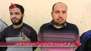 أمن كفر الشيخ يضبط خلية إرهابية من ٦ منتمين لجماعة الإخوان