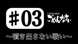 『TEAM ODACのごめんなさい』#3 ~噴き出さない戦い~