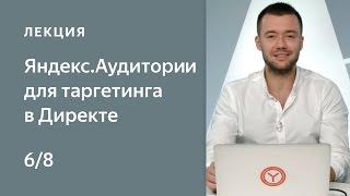 Яндекс.Аудитории для таргетинга в Директе: 6. Таргетинг на сегмент Аудиторий в Директе