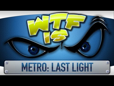  WTF Is... - Metro: Last Light ?