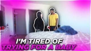 TELLING MY GIRLFRIEND I'M TIRED OF TRYING FOR A BABY WITH HER!! (VERY EMOTIONAL)