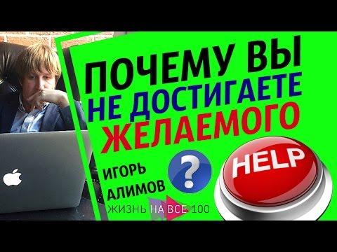 Почему ВЫ НЕ Достигаете Желаемого / Игорь Алимов / Жизнь На Все 100