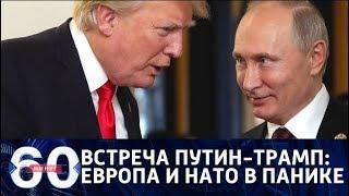 60 минут. Как встреча Путина и Трампа отразится на повестке саммита ЕС? От 28.06.2018