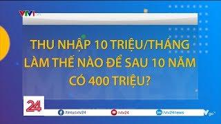 Lương 10 triệu/tháng, làm sao để tiết kiệm được 400 triệu sau 10 năm?| VTV24