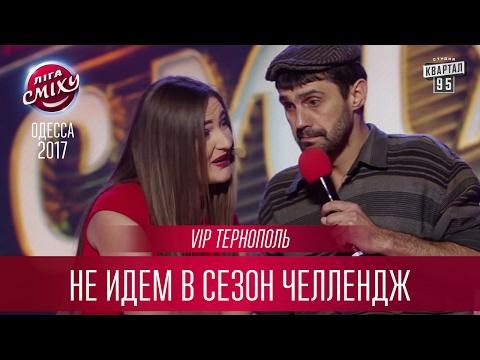 VIP Тернополь - Не идем в сезон Челлендж | Лига Смеха 2017, третий фестиваль - Одесса