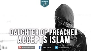 Daughter of Christian Preacher Accepts Islam becomes Muslim