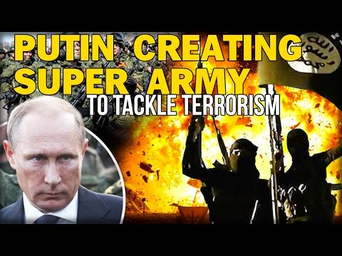 PUTIN CREATING SUPER ARMY TO TACKLE TERRORISM