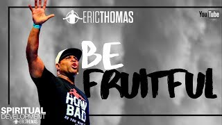 Eric Thomas | Be Fruitful (Spiritual Development)