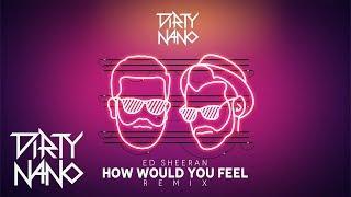 Dirty Nano feat. Ed Sheeran - How Would You Feel (Remix)