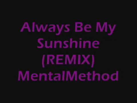 Always Be My Sunshine , REMIX...Mental Method
