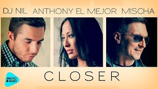 Dj Nil , Anthony El Mejor,Mischa - Closer (Official Audio 2016)