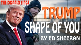 Donald Trump Singing Shape of You by Ed Sheeran