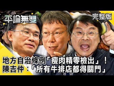 台灣-平論無雙-20201028 地方自治條例「瘦肉精零檢出」! 陳吉仲:「所有牛排店都得關門」
