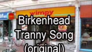 Birkenhead Tranny Song  ( the original one from way back when )
