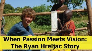 When Passion Meets Vision: The Ryan Hreljac Story