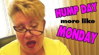 HUMP DAY more like MONDAY: VLOG
