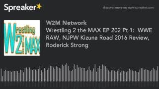 Wrestling 2 the MAX EP 202 Pt 1:  WWE RAW, NJPW Kizuna Road 2016 Review, Roderick Strong