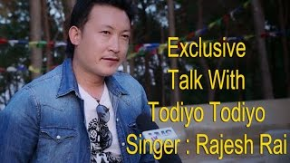 Exclusive  Interview with Todiyo Todiyo गायक  Rajesh Rai  -2017/2073