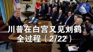 视频:2月22日川普在白宫见刘鹤等人全过程