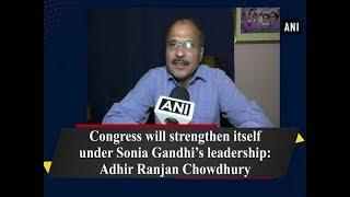 Congress will strengthen itself under Sonia Gandhi's leadership:  Adhir Ranjan Chowdhury