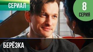 ▶️ Берёзка 8 серия - Мелодрама   Фильмы и сериалы - Русские мелодрамы